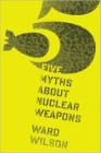Five Myths about Nuclear Weapons by Ward Wilson