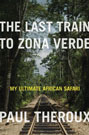 The Last Train to Zona Verde: My Ultimate African Safari, by Paul Theroux