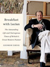 Breakfast with Lucian: The Astounding Life and Outrageous Times of Britain's Great Modern Painter, by Geordie Greig