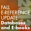 Fall E-reference Update, 2013: Databases and E-books, by Rebecca Vnuk
