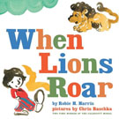 When Lions Roar, by Robie H. Harris and illustrated by Chris Raschka